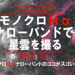 【新連載】モノクロHαナローバンドで星雲を撮る【第1回】ココがスゴい!