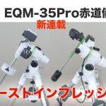 【新連載・EQM-35Pro赤道儀レビュー】ファーストインプレッション