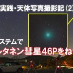 【連載(2)】実践・天体写真撮影記・ウィルタネン彗星46Pをねらえ!