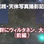 【連載4(前編)】実践・天体写真撮影記・ふたご群にウィルタネン、大遠征記