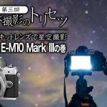 【エントリ一眼・キットレンズで星空撮影】OLYMPUS E-M10 Mark IIIの巻【天体撮影のトリセツ番外編第三回】