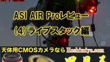 【短期集中連載】ASI AIR PROレビュー(4)ライブスタック編・時短撮影と電視観望の新兵器