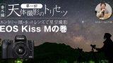 【エントリ一眼・キットレンズで星空撮影】EOS Kiss Mの巻【天体撮影のトリセツ番外編第一回】